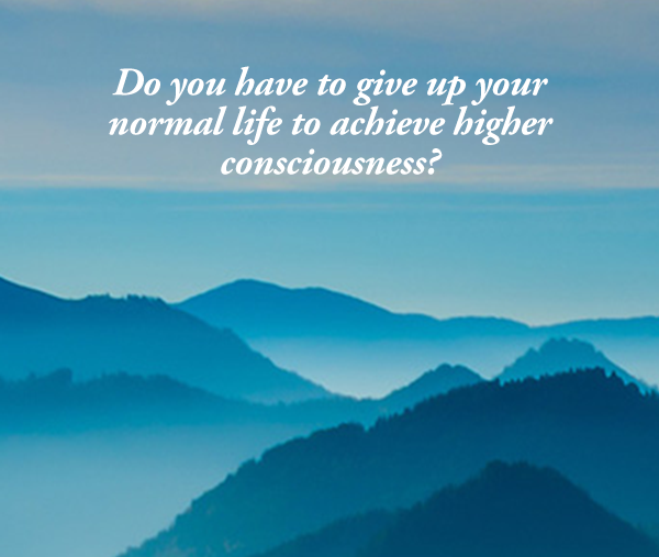 Question of the day: Can higher consciousness be achieved in a normal life?