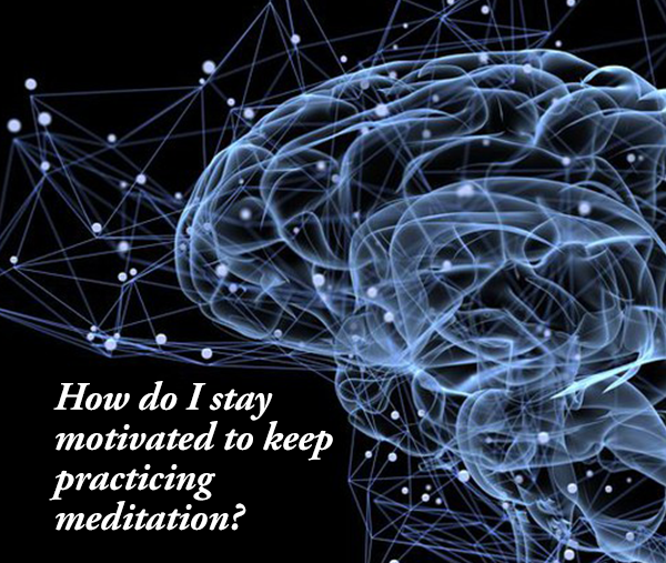 Question of the Day: How do I stay motivated to meditate?